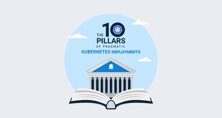 10 pillars of pragmatic Kubernetes deployments